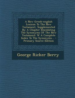 A New Greek-english Lexicon To The New Testament, Supplemented By A Chapter Elucidating The Synonyms Of The New Testament: W A Complete Index To The Synonyms...