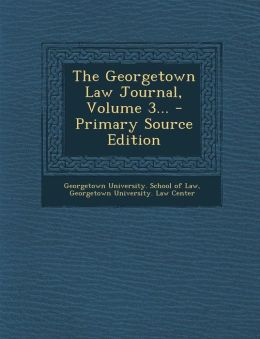 The Georgetown Law Journal, Volume 3... - Primary Source Edition