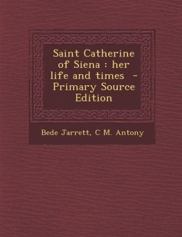 Saint Catherine of Siena: her life and times - Primary Source Edition