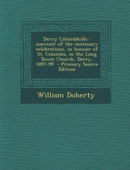 Derry Columbkille: souvenir of the centenary celebrations, in honour of St. Columba, in the Long Tower Church, Derry, 1897-99 - Primary Source Edition