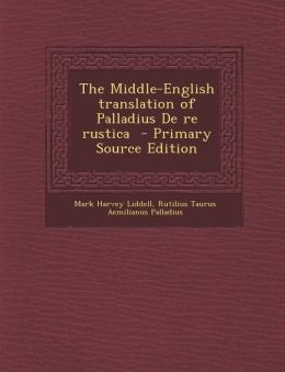The Middle-English translation of Palladius De re rustica - Primary Source Edition