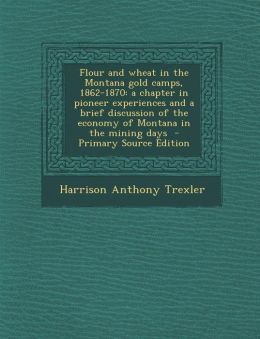 Flour and wheat in the Montana gold camps, 1862-1870: a chapter in pioneer experiences and a brief discussion of the economy of Montana in the mining days - Primary Source Edition