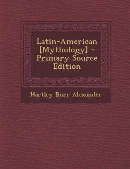Latin-American [Mythology] - Primary Source Edition