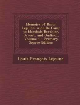 Memoirs of Baron Lejeune: Aide-de-Camp to Marshals Berthier, Davout, and Oudinot, Volume 1 - Primary Source Edition