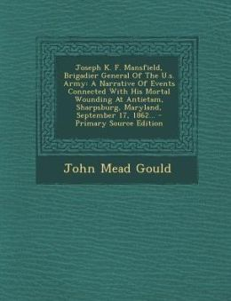 Joseph K. F. Mansfield, Brigadier General of the U.S. Army: A Narrative of Events Connected with His Mortal Wounding at Antietam, Sharpsburg, Maryland
