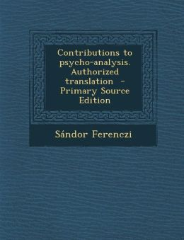 Contributions to Psycho-Analysis. Authorized Translation - Primary Source Edition