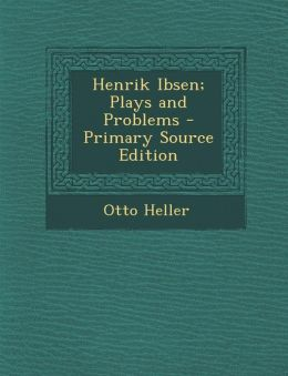 Henrik Ibsen; Plays and Problems - Primary Source Edition
