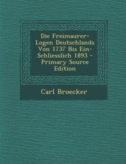Die Freimaurer-Logen Deutschlands Von 1737 Bis Ein-Schliesslich 1893