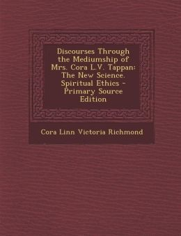 Discourses Through the Mediumship of Mrs. Cora L.V. Tappan: The New Science. Spiritual Ethics