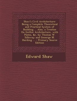 Shaw's Civil Architecture: Being a Complete Theoretical and Practical System of Building ... Also, a Treatise on Gothic Architecture, with Plates