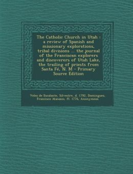 The Catholic Church in Utah: A Review of Spanish and Missionary Explorations, Tribal Divisions ... the Journal of the Franciscan Explorers and Disc