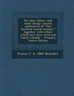 The Blue Ribbon Cook Book; Being a Second Publication of One Hundred Tested Receipts, Together with Others Which Have Been Tried and Found Valuable