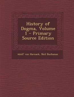 History of Dogma, Volume 1 - Primary Source Edition