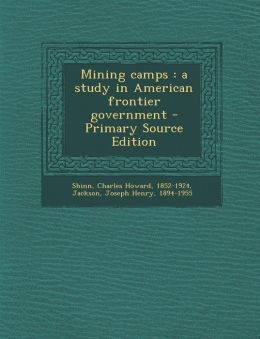 Mining Camps: A Study in American Frontier Government - Primary Source Edition