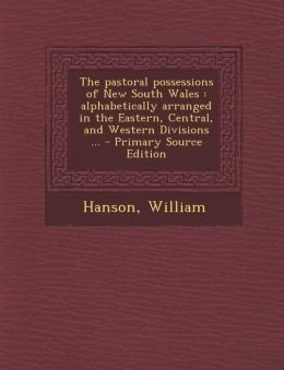 The Pastoral Possessions of New South Wales: Alphabetically Arranged in the Eastern, Central, and Western Divisions ... - Primary Source Edition