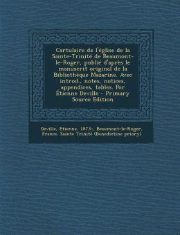 Cartulaire de L'Eglise de La Sainte-Trinite de Beaumont-Le-Roger, Publie D'Apres Le Manuscrit Original de La Bibliotheque Mazarine. Avec Introd., Note