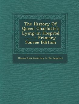 The History Of Queen Charlotte's Lying-in Hospital ......