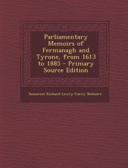 Parliamentary Memoirs of Fermanagh and Tyrone, from 1613 to 1885 - Primary Source Edition
