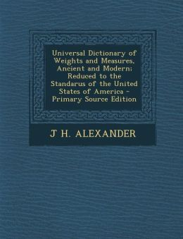 Universal Dictionary of Weights and Measures, Ancient and Modern; Reduced to the Standarus of the United States of America - Primary Source Edition