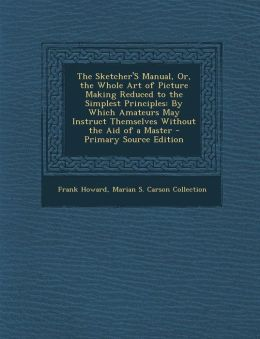 The Sketcher's Manual, Or, the Whole Art of Picture Making Reduced to the Simplest Principles: By Which Amateurs May Instruct Themselves Without the A