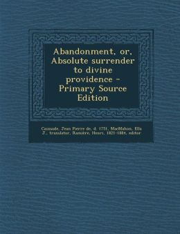 Abandonment, Or, Absolute Surrender to Divine Providence - Primary Source Edition