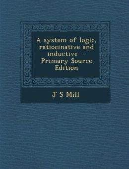 A system of logic, ratiocinative and inductive