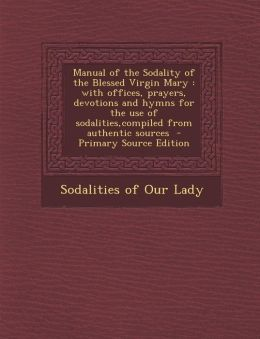 Manual of the Sodality of the Blessed Virgin Mary: With Offices, Prayers, Devotions and Hymns for the Use of Sodalities, Compiled from Authentic Sourc