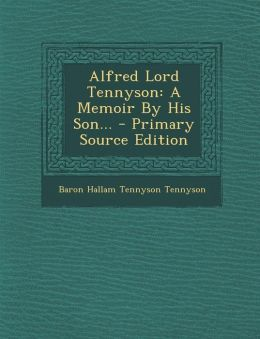 Alfred Lord Tennyson: A Memoir by His Son... - Primary Source Edition
