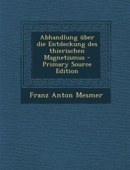 Abhandlung Uber Die Entdeckung Des Thierischen Magnetismus - Primary Source Edition