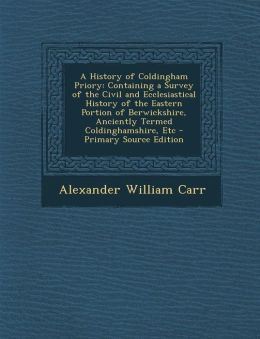 A History of Coldingham Priory: Containing a Survey of the Civil and Ecclesiastical History of the Eastern Portion of Berwickshire, Anciently Termed