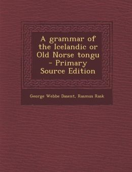 A Grammar of the Icelandic or Old Norse Tongu - Primary Source Edition