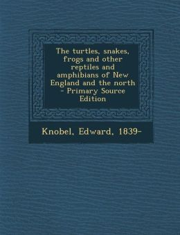 The Turtles, Snakes, Frogs and Other Reptiles and Amphibians of New England and the North - Primary Source Edition