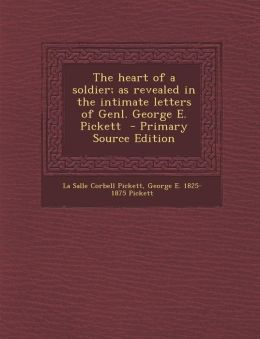 The Heart of a Soldier; As Revealed in the Intimate Letters of Genl. George E. Pickett - Primary Source Edition
