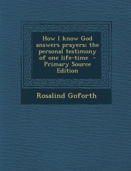 How I Know God Answers Prayers; The Personal Testimony of One Life-Time - Primary Source Edition