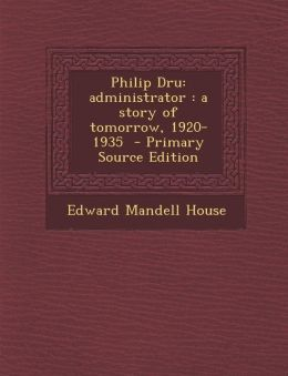 Philip Dru: Administrator: A Story of Tomorrow, 1920-1935 - Primary Source Edition