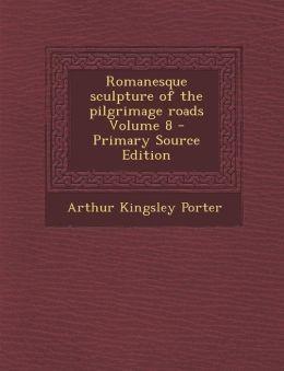 Romanesque Sculpture of the Pilgrimage Roads Volume 8 - Primary Source Edition