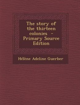 The Story of the Thirteen Colonies - Primary Source Edition