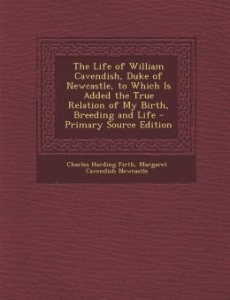 The Life of William Cavendish, Duke of Newcastle, to Which Is Added the True Relation of My Birth, Breeding and Life - Primary Source Edition