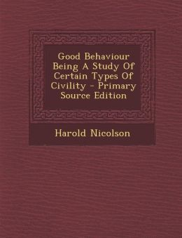 Good Behaviour Being a Study of Certain Types of Civility - Primary Source Edition