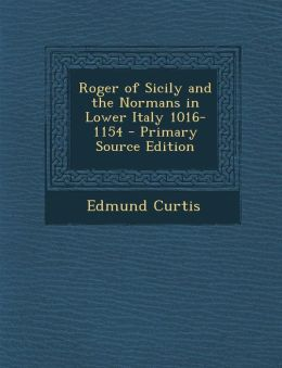 Roger of Sicily and the Normans in Lower Italy 1016-1154 - Primary Source Edition