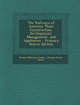 The Railways of America: Their Construction, Development, Management, and Appliances - Primary Source Edition