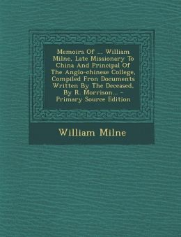 Memoirs of ... William Milne, Late Missionary to China and Principal of the Anglo-Chinese College, Compiled Fron Documents Written by the Deceased, by