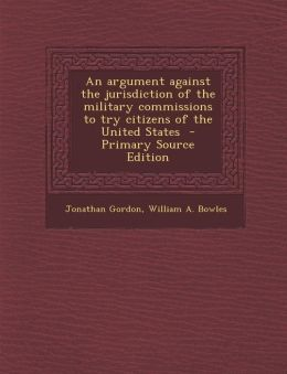 An Argument Against the Jurisdiction of the Military Commissions to Try Citizens of the United States - Primary Source Edition