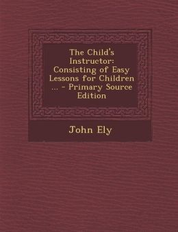 The Child's Instructor: Consisting of Easy Lessons for Children ... - Primary Source Edition