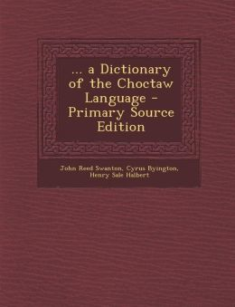 ... a Dictionary of the Choctaw Language - Primary Source Edition