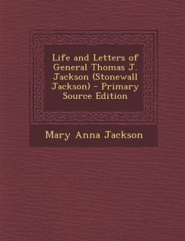 Life and Letters of General Thomas J. Jackson (Stonewall Jackson) - Primary Source Edition