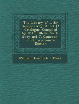 The Library of ... Sir George Grey, K.C.B. [A Catalogue, Compiled by W.H.I. Bleek, Sir G. Grey and J. Cameron].
