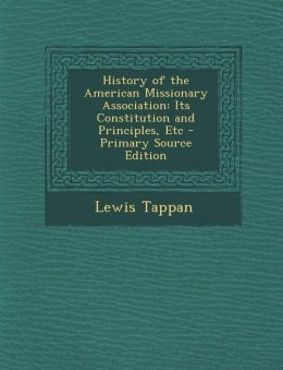 History of the American Missionary Association: Its Constitution and Principles, Etc - Primary Source Edition