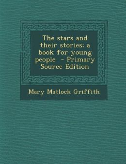 The Stars and Their Stories; A Book for Young People - Primary Source Edition