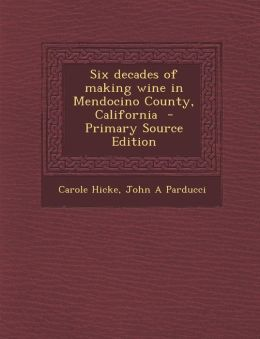 Six Decades of Making Wine in Mendocino County, California - Primary Source Edition